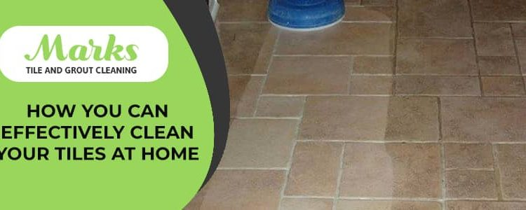 How You Can Effectively Clean your Tiles at Home
